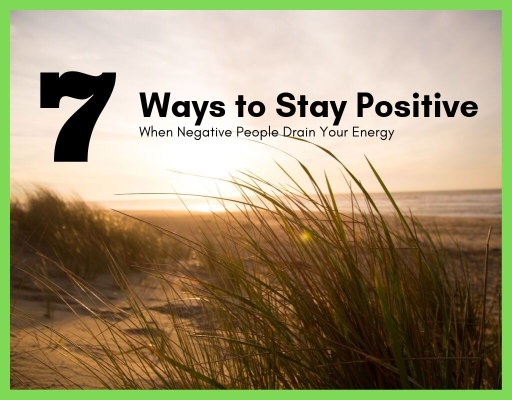 7 ways to Stay Positive When Negative People Drain Your Energy